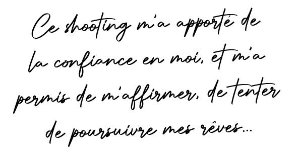 Ce shooting m'a apporté de la confiance en moi, et m'a permis de m'affirmer, de tenter de poursuivre mes rêves...