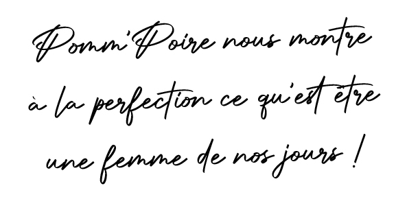 Pomm'Poire nous montre à la perfection ce qu'est être une femme de nos jours !
