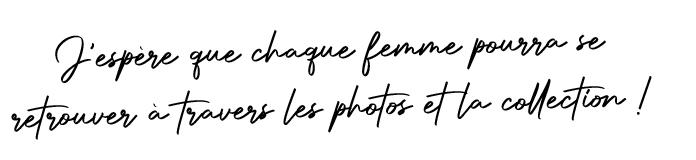 J'espère que chaque femme pourra se retrouver à travers les photos et la collection !